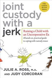 Joint Custody with a Jerk: Raising a Child with an Uncooperative Ex: A Hands-on, Practical Guide to Communicating with a Difficult Ex-Spouse, Edition 2