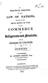 A Practical Treatise on the Law of Nations: Relative to the Legal Effect of War on the Commerce of Belligerents and the Neutrals; and on Orders in Council and Licenses