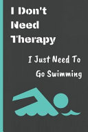 I Don't Need Therapy I Just Need to Go Swimming: Gifts Notebook / Journal (6''x9'')