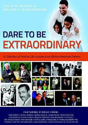 Dare To Be Extraordinary   A Collection of Positive Life Lessons from African American Fathers
