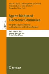Agent-Mediated Electronic Commerce. Designing Trading Strategies and Mechanisms for Electronic Markets: AMEC and TADA 2012, Valencia, Spain, June 4th, 2012, Revised Selected Papers