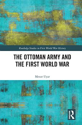 The Ottoman Army and the First World War PDF
