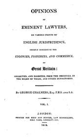 Opinions of Eminent Lawyers, on Various Points of English Jurisprudence: Chiefly Concerning the Colonies, Fisheries and Commerce, of Great Britain : Collected, and Digested, from the Originals, in the Board of Trade, and Other Depositories, Volumes 1-2