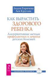 Как вырастить здорового ребенка. Альтернативные методы профилактики и лечения детских болезней