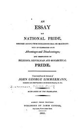 An essay on national pride, whether arising from excellencies real or imaginary: with an examination of its advantages and disadvantages : and obersvations on religious, republican and monarchical pride