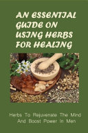An Essential Guide On Using Herbs For Healing