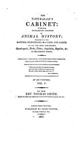 The Naturalist's Cabinet: Containing Interesting Sketches of Animal History: Illustrative of the Natures,dispositions,manners, and Habits,of All the Most Remarkable Quadrupeds,birds,fishes,amphibia,reptiles,&c.,in the Known World. Regularly Arranged,and Enriched with Numerous Beautiful Descriptive Engravings ...