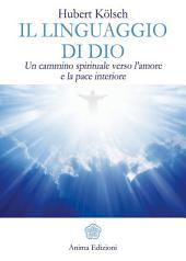 Linguaggio di Dio (Il): Un cammino spirituale verso l'amore e la pace interiore