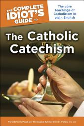 The Complete Idiot's Guide to the Catholic Catechism: The Core Teachings of Catholicism in Plain English