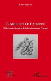 L'aigle et le caducée: Médecins et chirurgiens de la Révolution et de l'Empire