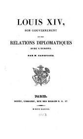 Louis XIV, son gouvernement et ses relations diplomatiques avec l'Europe: 1