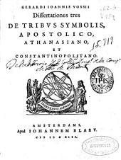Gerardi Ioannis Vossii Dissertationes tres: De tribus symbolis, Apostolico, Athanasiano, et Constantinopolitano