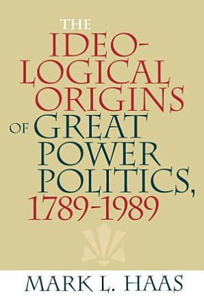 The Ideological Origins of Great Power Politics  1789   1989 PDF