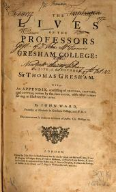 The Lives of the Professors of Gresham College: To which is Prefixed the Life of the Fovnder, Sir Thomas Gresham. With an Appendix, Consisting of Orations, Lectvres, and Letters, Written by the Professors, with Other Papers Serving to Illustrate the Lives