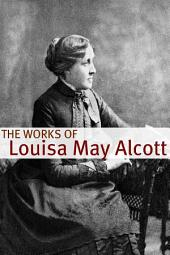 The Works of Louisa May Alcott (Annotated with Biography of Alcott and Plot Analysis)