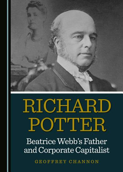 Richard Potter  Beatrice Webb   s Father and Corporate Capitalist PDF