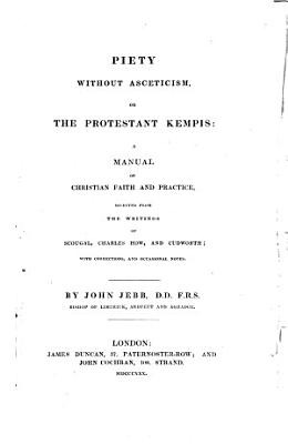 Piety Without Asceticism  Or  The Protestant Kempis  A Manual of Christian Faith and Practice  Selected from the Writings of Scougal  Charles How  and Cudworth  With Corrections and Occasional Notes by John Jebb