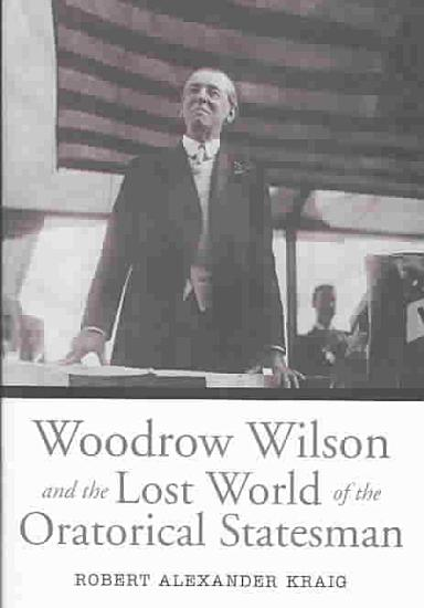 Woodrow Wilson and the Lost World of the Oratorical Statesman PDF