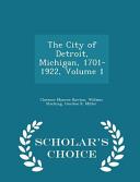 The City of Detroit  Michigan  1701 1922  Volume 1   Scholar s Choice Edition PDF