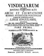 Vindiciarum adversus Justini Febronii icti de abusu et usurpatione summae potestatis pontificiae librum singularem liber singularis: cui accedit Nomenclator Febronianus &c. Pars prima