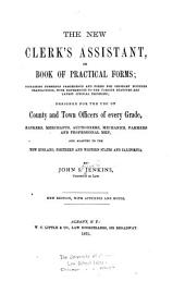 The New Clerk's Assistant: Or Book of Practical Forms : Containing Numerous Precedents and Forms for Ordinary Business Transactions, with References to the Various Statutes and Latest Judicial Decisions Designed for the Use of County and Town Officers of Every Grade, Bankers, Merchants, Autioneers, Mechanics, Farmers and Professional Men, and Adapted to the New England, Northern and Western States and California