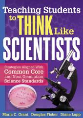 Teaching Students to Think Like Scientists: Strategies Aligned With Common Core and Next Generation Science Standards