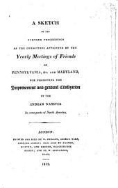 A Sketch of the Further Proceedings of the Committees Appointed by the Yearly Meetings of Friends of Pennsylvania, &c. and Maryland: For Promoting the Improvement and Gradual Civilization of the Indian Natives in Some Parts of North America