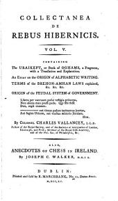 Collectanea de Rebus Hibernicus: Vallancey, C. The Uraikeft, or book of Oghams. An essay on the origin of alphabet writing. Terms of the Brehon-Amhan laws explained. Origin of the feudal system of government