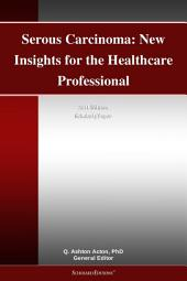 Serous Carcinoma: New Insights for the Healthcare Professional: 2011 Edition: ScholarlyPaper