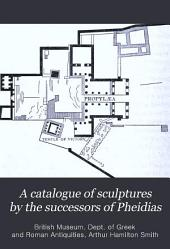 A Catalogue of Sculptures by the Successors of Pheidias: In the British Museum ...