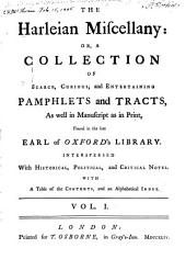 The Harleian Miscellany, Or, A Collection of Scarce, Curious, and Entertaining Pamphlets and Tracts: As Well in Manuscript as in Print, Found in the Late Earl of Oxford's Library. Interspersed with Historical, Political, and Critical Notes ; with a Table of Contents, and an Alphabetical Index, Volume 1
