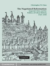 The Negotiated Reformation: Imperial Cities and the Politics of Urban Reform, 1525–1550