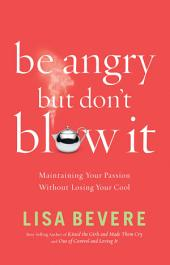 Be Angry, but Don't Blow It!: Maintaining Your Passion Without Losing Your Cool