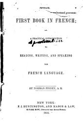 The First Book in French, Or A Practical Introduction to Reading, Writing, and Speaking the French Language