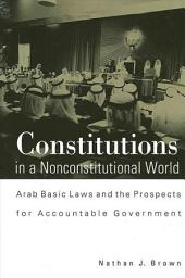 Constitutions in a Nonconstitutional World: Arab Basic Laws and the Prospects for Accountable Government