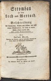 Strombau an dem Lech und Wertach, oder Beschreibung der Packwerken, Archen und Kästen, wie auch einigen Wasserwehren, wie solche in beyden Flüssen erbauet worden sind: Mit zehn Kupfertafeln