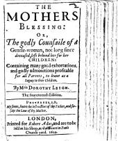 The Mothers Blessing: Or, The Godly Counsaile of a Gentle-woman Left Behind Her for Her Children ... The Foureteenth Edition