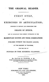 The Gradual Reader, First Step, Or, Exercises in Articulation: Designed to Develop and Strengthen the Organs of Speech, and to Facilitate the Correct Utterance of the Elementary Sounds and Their Combinations : Published Without the Reading Lessons, at the Request of Teachers : for the Use of Pupils in the Higher Classes