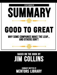 Extended Summary Of Good To Great: Why Some Companies Make The Leap...And Others Don't – Based On The Book By Jim Collins