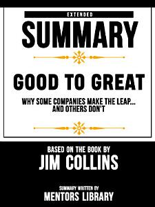 Extended Summary Of Good To Great  Why Some Companies Make The Leap   And Others Don t     Based On The Book By Jim Collins Book