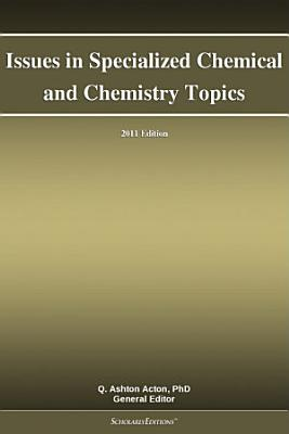 Issues in Specialized Chemical and Chemistry Topics  2011 Edition PDF