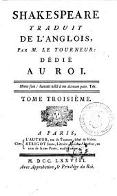 Shakespeare Traduit De L'Anglois, Par M. Le Tourneur : Dédié Au Roi: Tome Troisième, Volume3