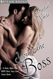 You're the Boss - A Kinky Alpha Male BDSM Short Story From Steam Books