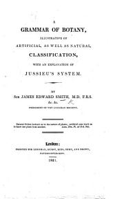A Grammar of Botany, Illustrative of Artificial, as Well as Natural Classification; with an Explanation of Jussieu's System