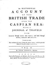 An Historical Account of the British Trade Over the Caspian Sea, with a Journal of Travels Into Persia: Volume 2