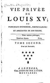 Vie privée de Louis XV: ou principaux événemens, particularités et anecdotes de son regne ...
