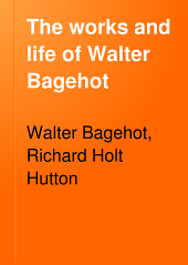 The Works and Life of Walter Bagehot: Volume 4