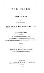 The General Orders of Field Marshal the Duke of Wellington ... in Portugal, Spain, and France, from 1809 to 1814: In the Low Countries and France in 1815; and in France, Army of Occupation, from 1816 to 1818; Comp. Alphabetically from the Several Printed Volumes, which Were Orginally Issued to the General and Staff Officers Commanding Regiments in the Above Campaigns. By Lieut. Colonel Gurwood. Index