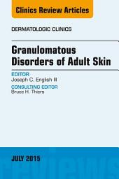 Granulomatous Disorders of Adult Skin, An Issue of Dermatologic Clinics, E-Book