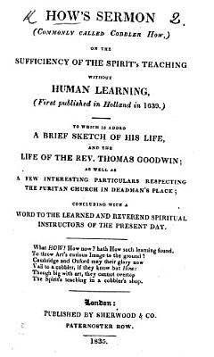 How s sermon     on the Sufficiency of the Spirit s teaching without human learning   first published in Holland  in 1639   To which is added  a brief sketch of his life  and the life of     T  Goodwin  etc   Signed  C